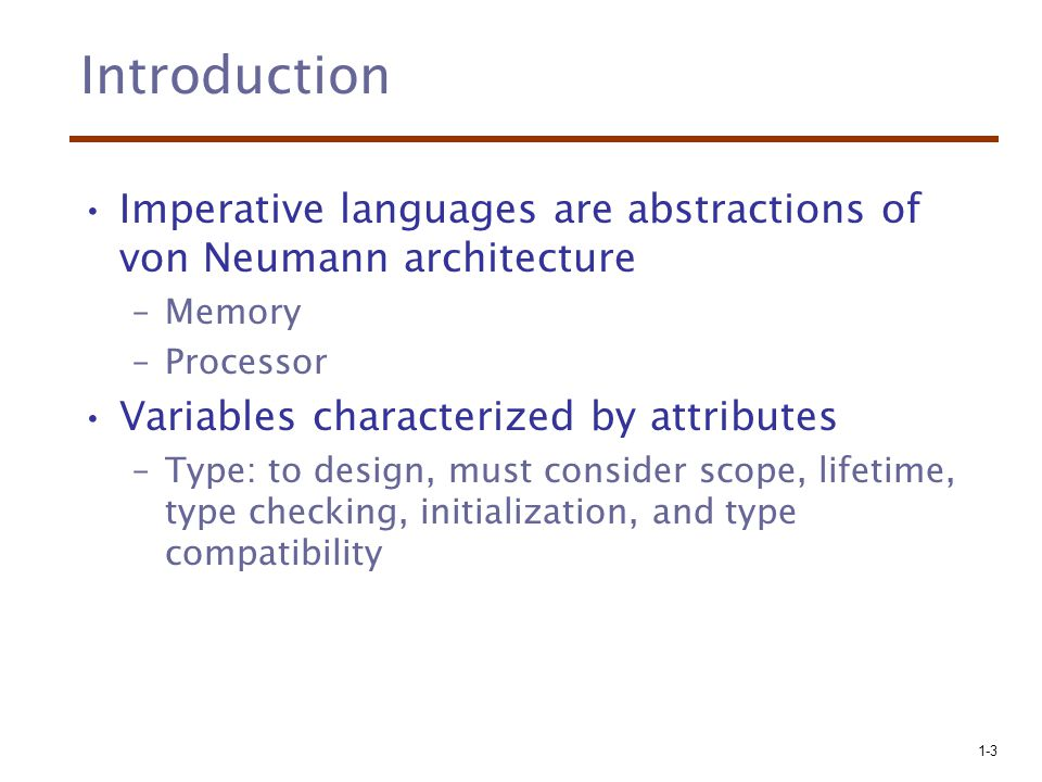 1-3 Introduction Imperative languages are abstractions of von Neumann architecture –Memory –Processor Variables characterized by attributes –Type: to