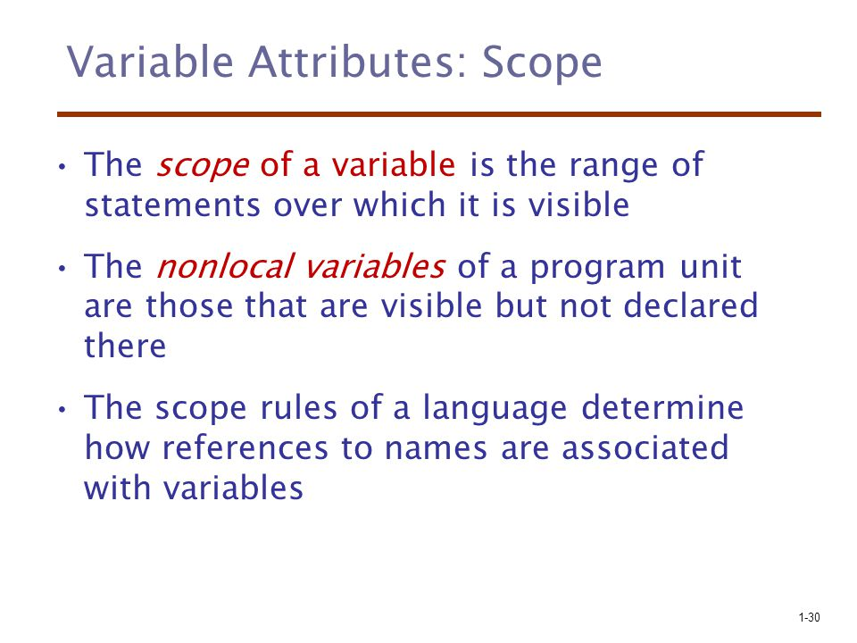 1-30 Variable Attributes: Scope The scope of a variable is the range of statements over which it is visible The nonlocal variables of a program unit are those that are visible but not declared there The scope rules of a language determine how references to names are associated with variables