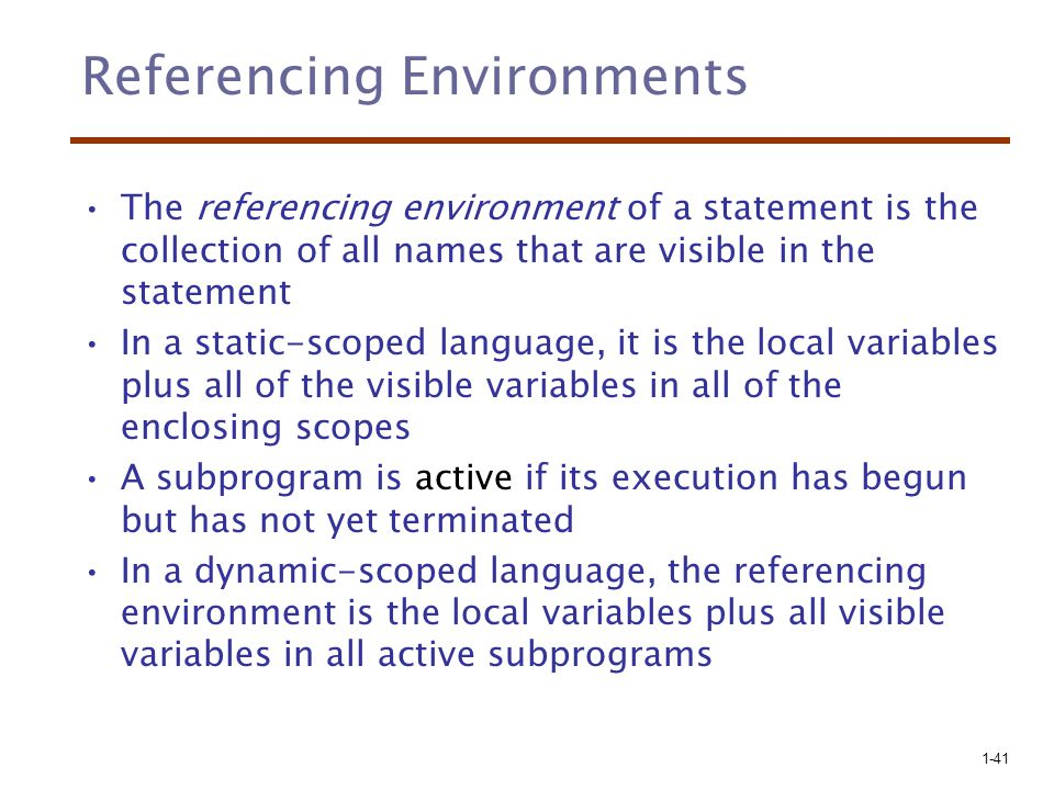 1-41 Referencing Environments The referencing environment of a statement is the collection of all names that are visible in the statement In a static-scoped language, it is the local variables plus all of the visible variables in all of the enclosing scopes A subprogram is active if its execution has begun but has not yet terminated In a dynamic-scoped language, the referencing environment is the local variables plus all visible variables in all active subprograms
