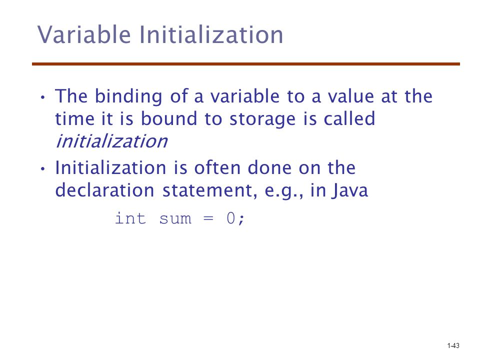 1-43 Variable Initialization The binding of a variable to a value at the time it is bound to storage is called initialization Initialization is often done on the declaration statement, e.g., in Java int sum = 0;