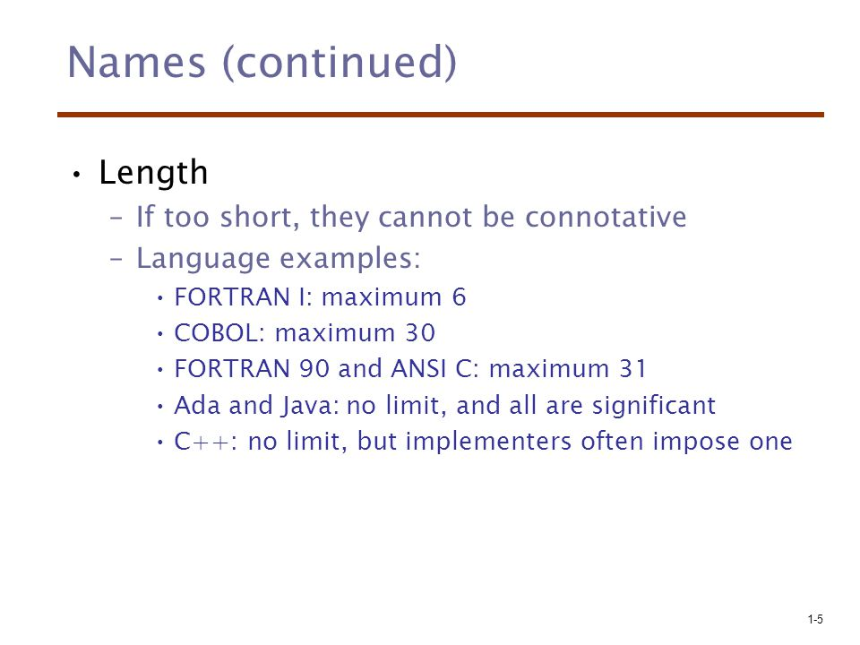 1-5 Names (continued) Length –If too short, they cannot be connotative –Language examples: FORTRAN I: maximum 6 COBOL: maximum 30 FORTRAN 90 and ANSI
