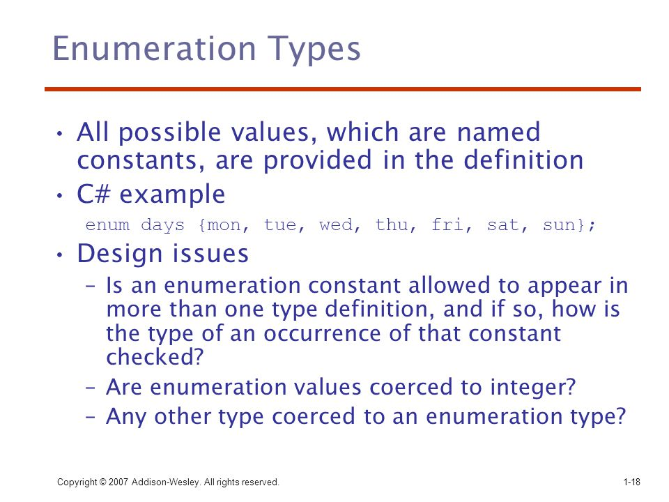 Copyright © 2007 Addison-Wesley. All rights reserved.1-18 Enumeration Types All possible values, which are named constants, are provided in the defini