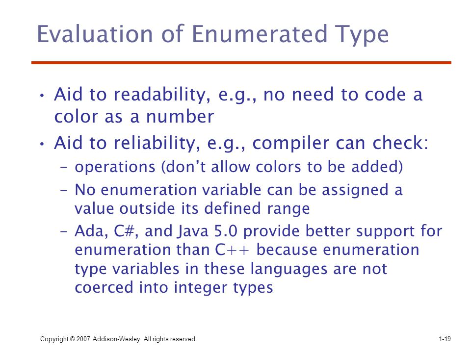 Copyright © 2007 Addison-Wesley. All rights reserved.1-19 Evaluation of Enumerated Type Aid to readability, e.g., no need to code a color as a number