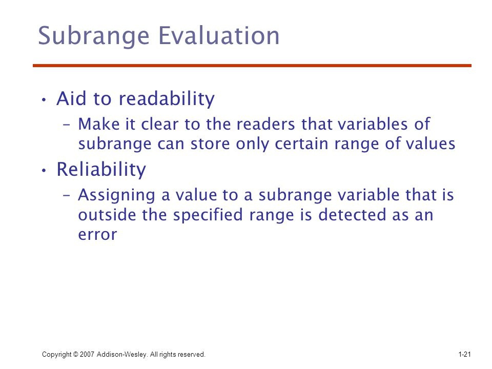 Copyright © 2007 Addison-Wesley. All rights reserved.1-21 Subrange Evaluation Aid to readability –Make it clear to the readers that variables of subra