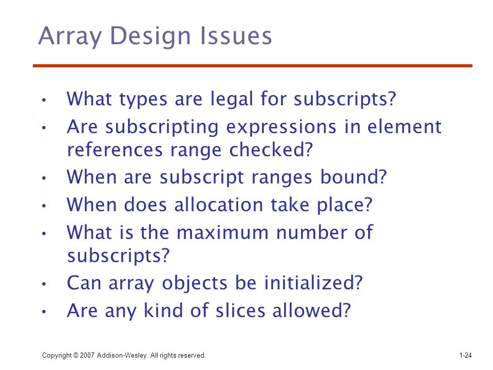 Copyright © 2007 Addison-Wesley. All rights reserved.1-24 Array Design Issues What types are legal for subscripts? Are subscripting expressions in ele