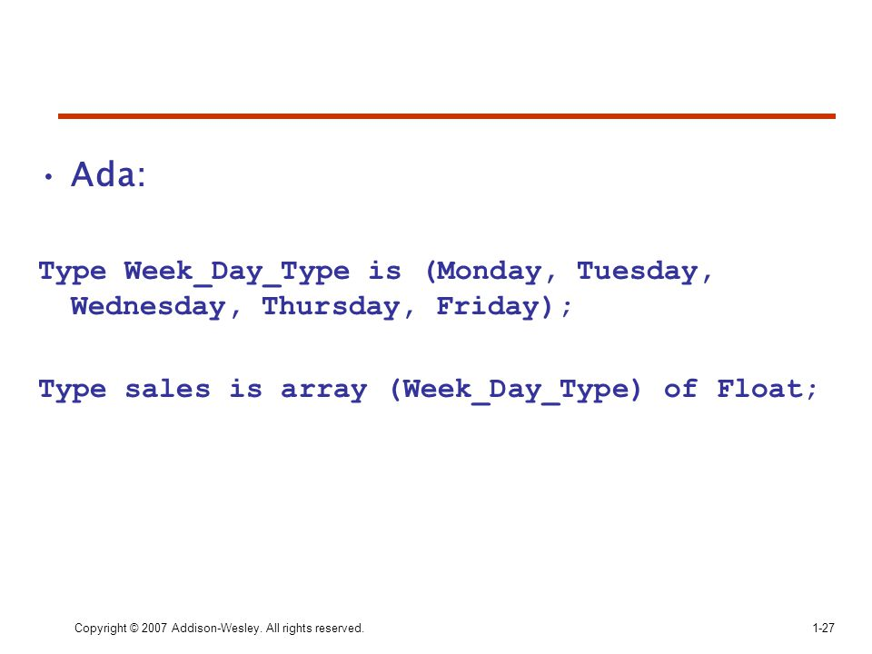 Ada: Type Week_Day_Type is (Monday, Tuesday, Wednesday, Thursday, Friday); Type sales is array (Week_Day_Type) of Float; Copyright © 2007 Addison-Wesl