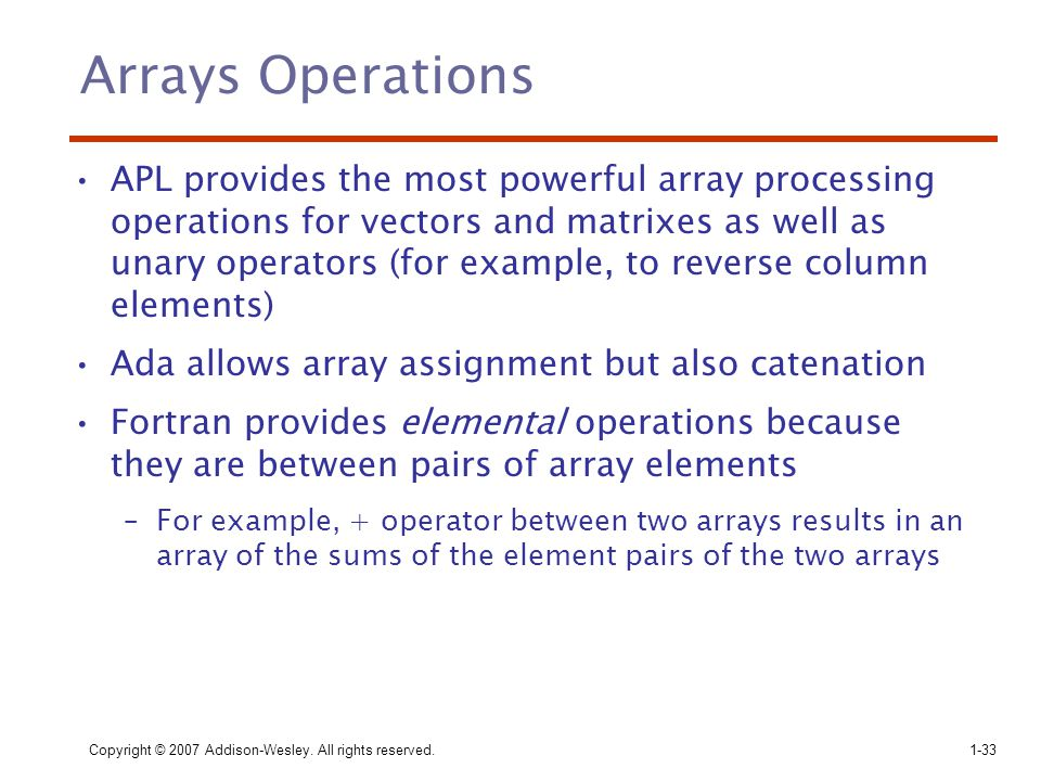 Copyright © 2007 Addison-Wesley. All rights reserved.1-33 Arrays Operations APL provides the most powerful array processing operations for vectors and