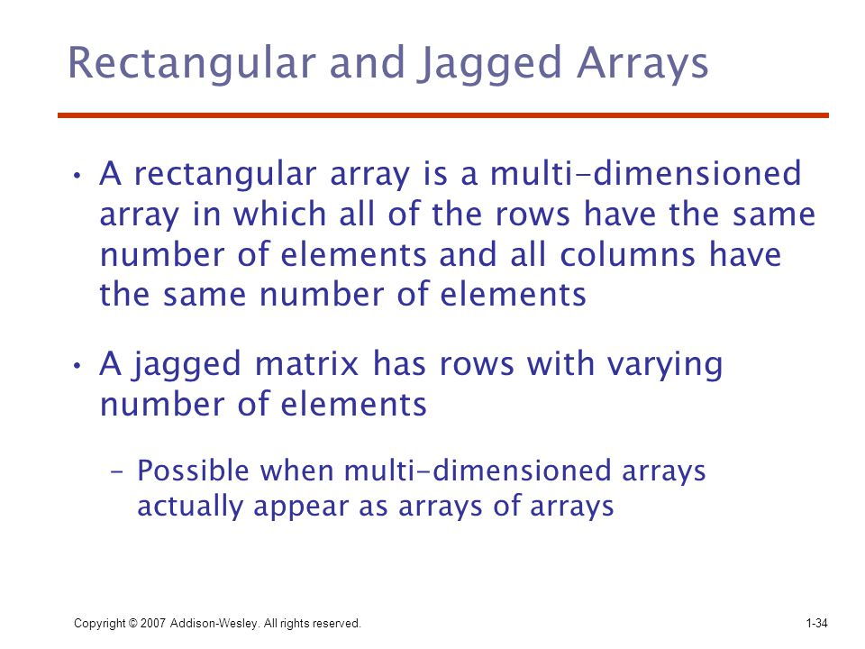Copyright © 2007 Addison-Wesley. All rights reserved.1-34 Rectangular and Jagged Arrays A rectangular array is a multi-dimensioned array in which all