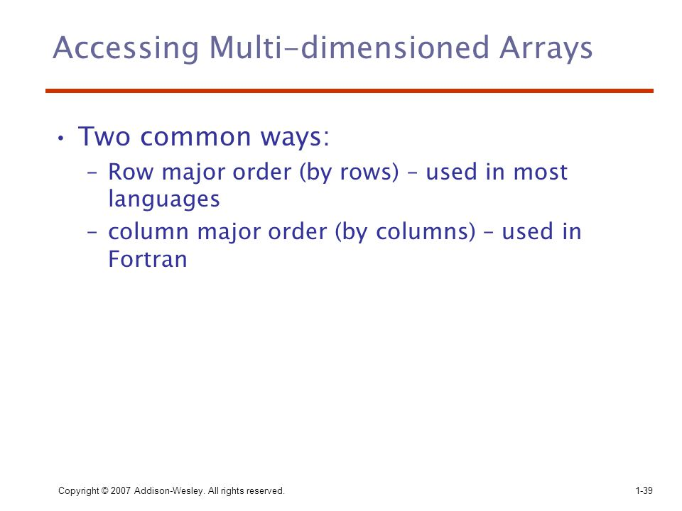Copyright © 2007 Addison-Wesley. All rights reserved.1-39 Accessing Multi-dimensioned Arrays Two common ways: –Row major order (by rows) – used in mos