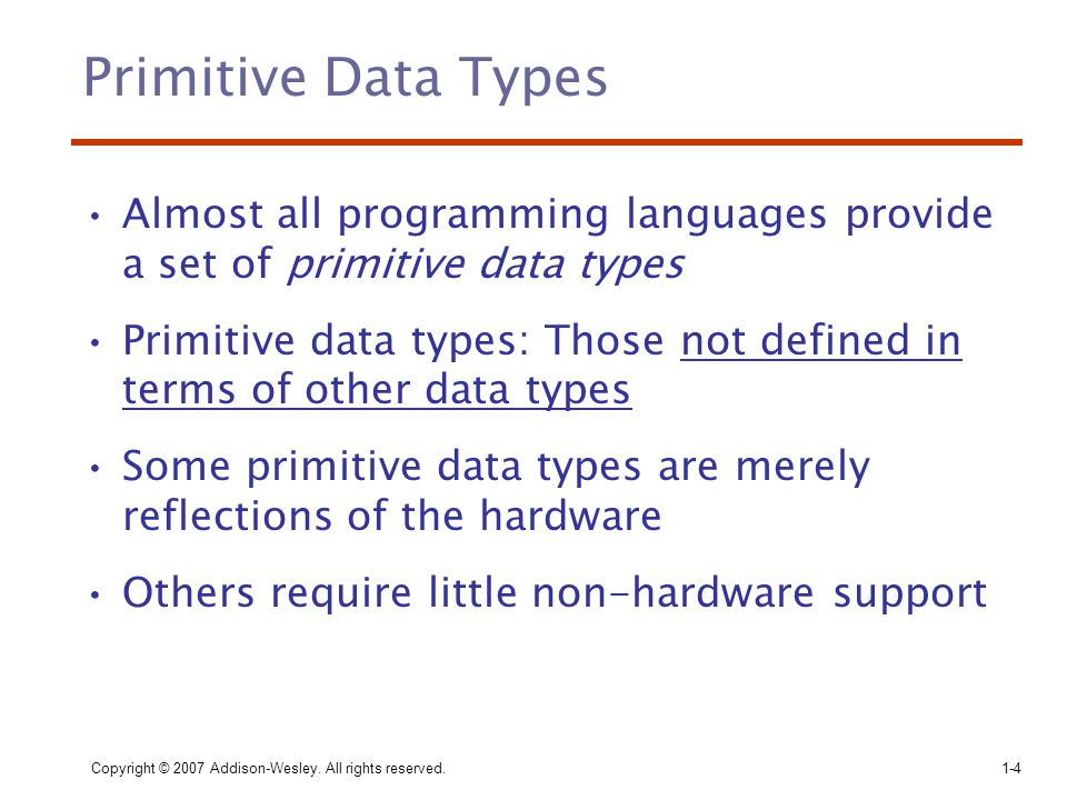 Copyright © 2007 Addison-Wesley. All rights reserved.1-4 Primitive Data Types Almost all programming languages provide a set of primitive data types P