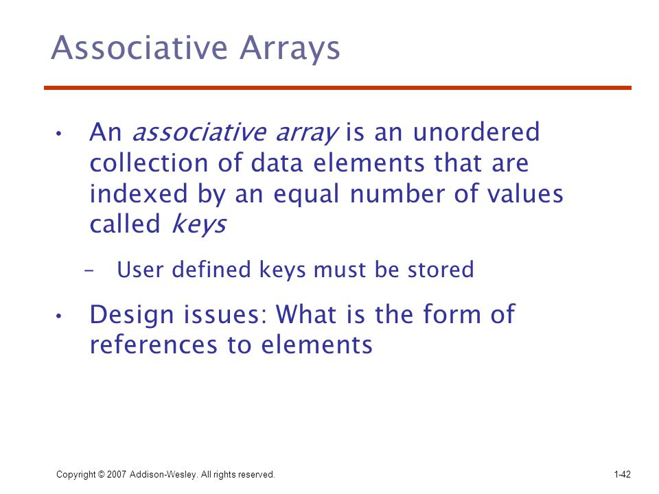 Copyright © 2007 Addison-Wesley. All rights reserved.1-42 Associative Arrays An associative array is an unordered collection of data elements that are