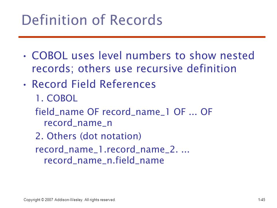 Copyright © 2007 Addison-Wesley. All rights reserved.1-45 Definition of Records COBOL uses level numbers to show nested records; others use recursive