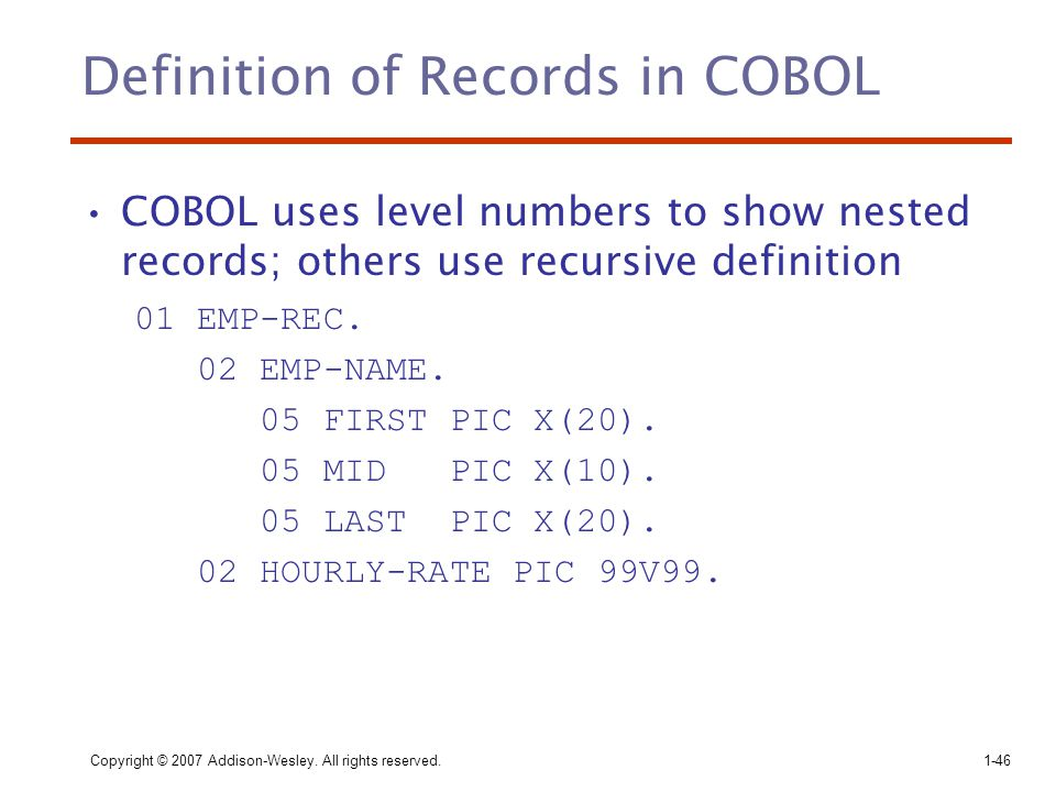 Copyright © 2007 Addison-Wesley. All rights reserved.1-46 Definition of Records in COBOL COBOL uses level numbers to show nested records; others use r