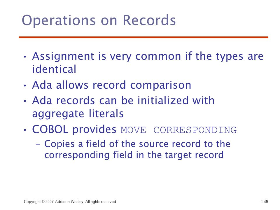 Copyright © 2007 Addison-Wesley. All rights reserved.1-49 Operations on Records Assignment is very common if the types are identical Ada allows record