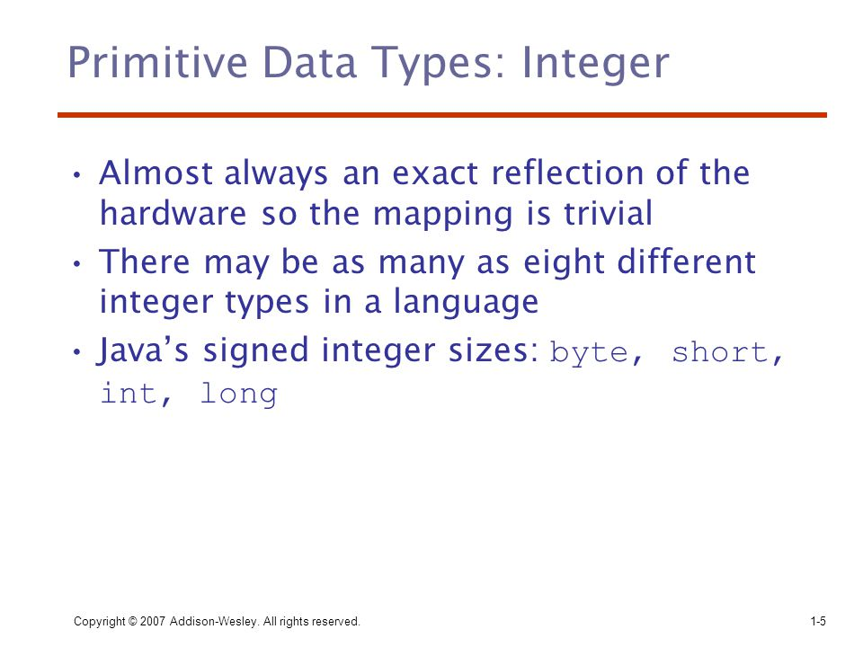 Copyright © 2007 Addison-Wesley. All rights reserved.1-5 Primitive Data Types: Integer Almost always an exact reflection of the hardware so the mappin