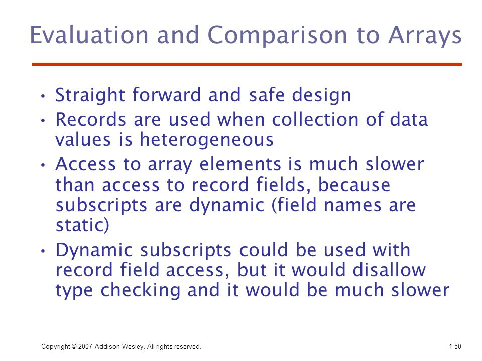 Copyright © 2007 Addison-Wesley. All rights reserved.1-50 Evaluation and Comparison to Arrays Straight forward and safe design Records are used when c