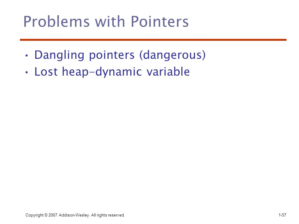 Copyright © 2007 Addison-Wesley. All rights reserved.1-57 Problems with Pointers Dangling pointers (dangerous) Lost heap-dynamic variable