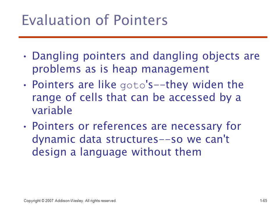 Copyright © 2007 Addison-Wesley. All rights reserved.1-65 Evaluation of Pointers Dangling pointers and dangling objects are problems as is heap manage