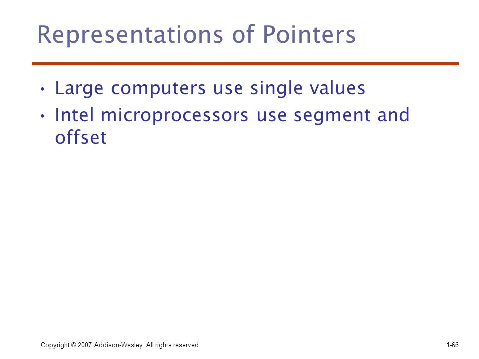 Copyright © 2007 Addison-Wesley. All rights reserved.1-66 Representations of Pointers Large computers use single values Intel microprocessors use segm