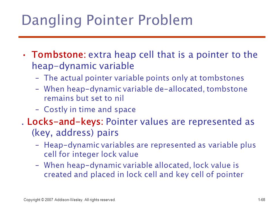 Copyright © 2007 Addison-Wesley. All rights reserved.1-68 Dangling Pointer Problem Tombstone: extra heap cell that is a pointer to the heap-dynamic va