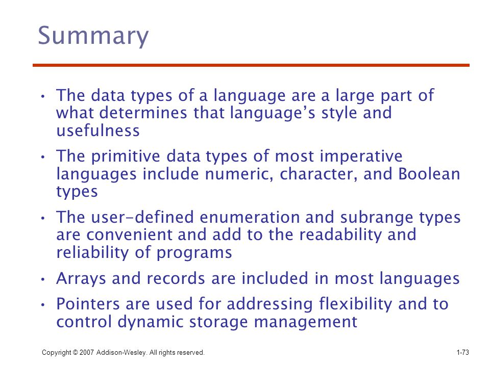 Copyright © 2007 Addison-Wesley. All rights reserved.1-73 Summary The data types of a language are a large part of what determines that language's sty