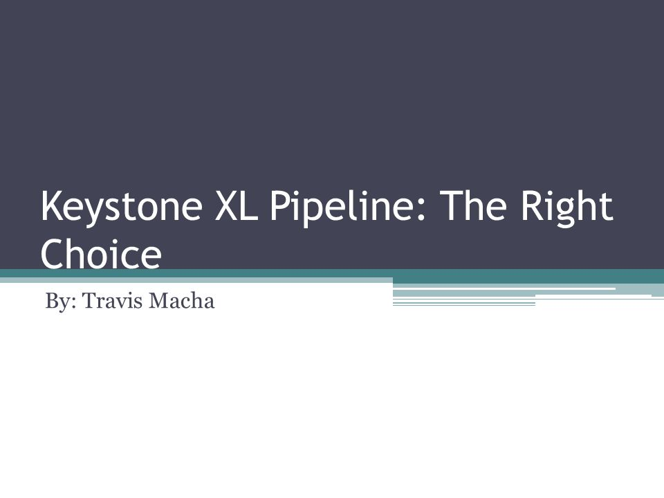 Keystone XL Pipeline: The Right Choice By: Travis Macha