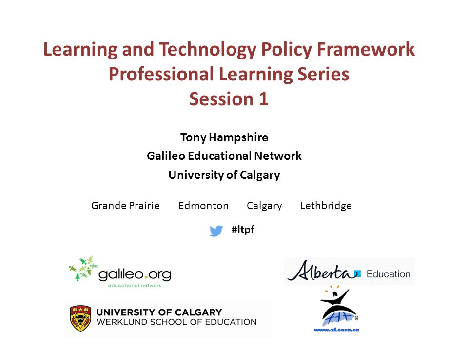 Tony Hampshire Galileo Educational Network University of Calgary Learning and Technology Policy Framework Professional Learning Series Session 1 Grande Prairie Edmonton Calgary Lethbridge #ltpf