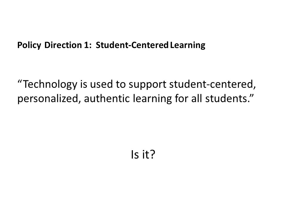 Policy Direction 1: Student-Centered Learning Technology is used to support student-centered, personalized, authentic learning for all students. Is it