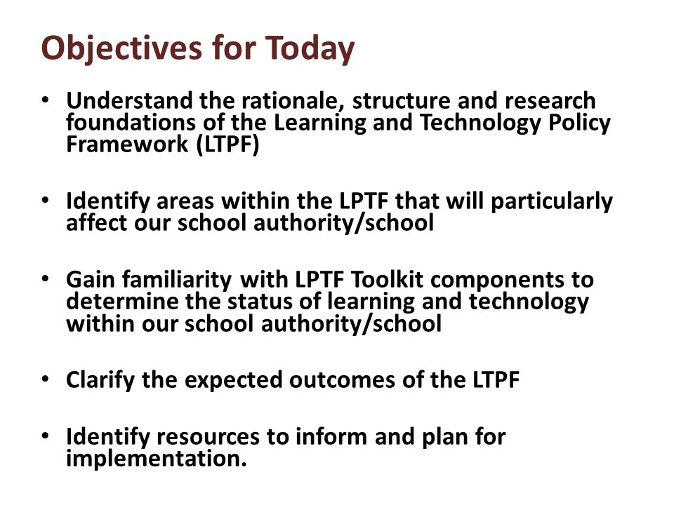 Objectives for Today Understand the rationale, structure and research foundations of the Learning and Technology Policy Framework (LTPF) Identify areas within the LPTF that will particularly affect our school authority/school Gain familiarity with LPTF Toolkit components to determine the status of learning and technology within our school authority/school Clarify the expected outcomes of the LTPF Identify resources to inform and plan for implementation.
