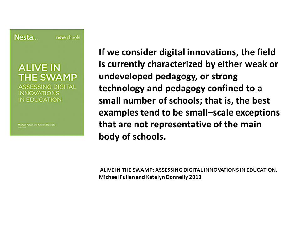 If we consider digital innovations, the field is currently characterized by either weak or undeveloped pedagogy, or strong technology and pedagogy confined to a small number of schools; that is, the best examples tend to be small–scale exceptions that are not representative of the main body of schools.