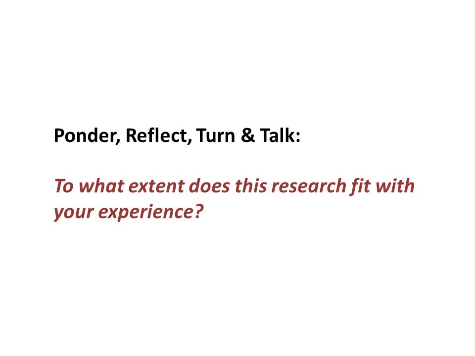 Ponder, Reflect, Turn & Talk: To what extent does this research fit with your experience