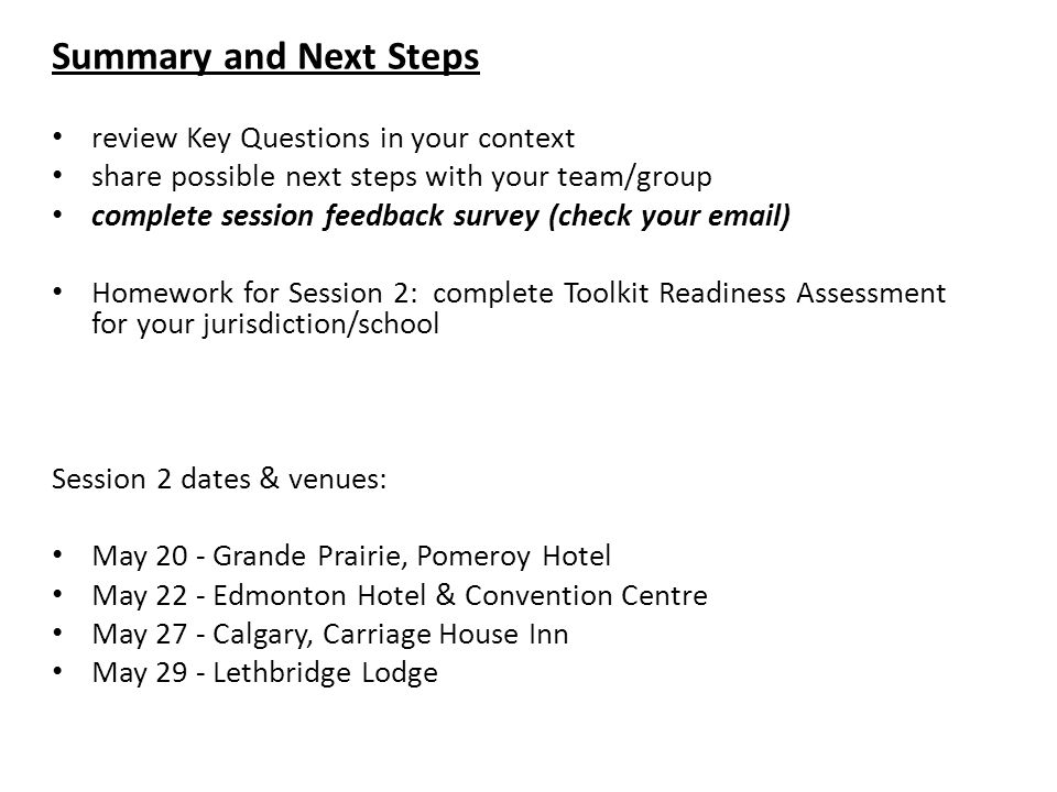 Summary and Next Steps review Key Questions in your context share possible next steps with your team/group complete session feedback survey (check your email) Homework for Session 2: complete Toolkit Readiness Assessment for your jurisdiction/school Session 2 dates & venues: May 20 - Grande Prairie, Pomeroy Hotel May 22 - Edmonton Hotel & Convention Centre May 27 - Calgary, Carriage House Inn May 29 - Lethbridge Lodge
