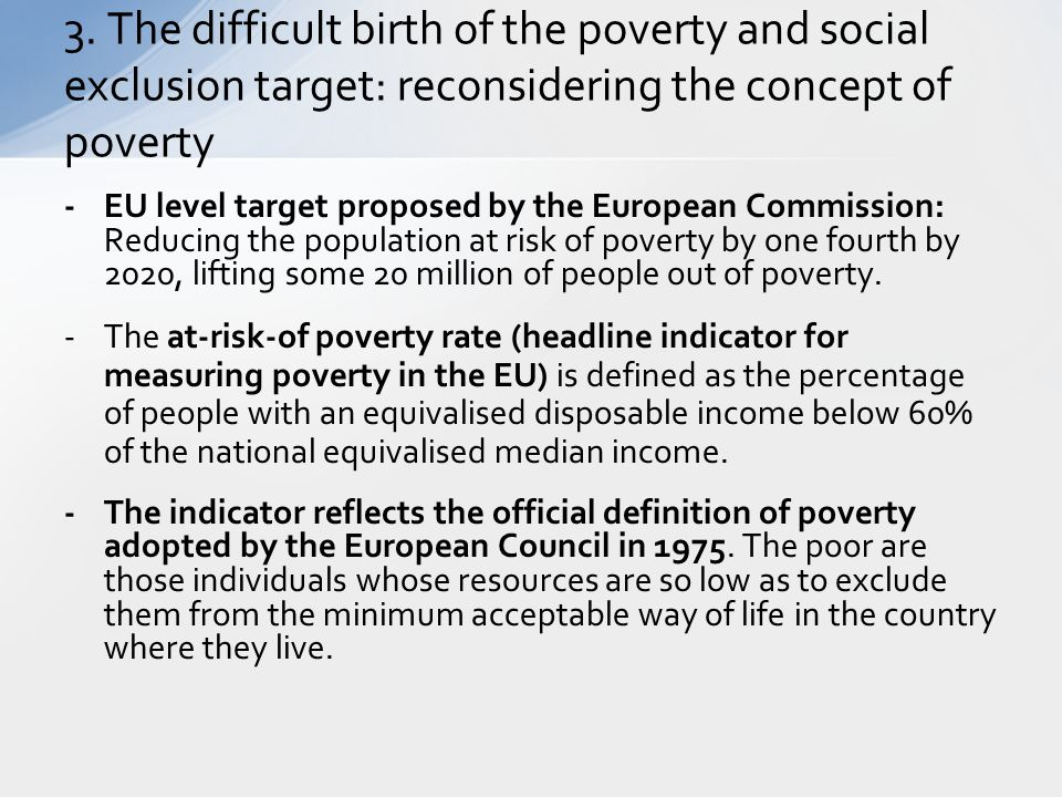 -EU level target proposed by the European Commission: Reducing the population at risk of poverty by one fourth by 2020, lifting some 20 million of peo