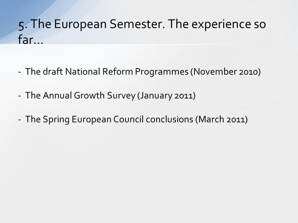 5. The European Semester. The experience so far… - The draft National Reform Programmes (November 2010) - The Annual Growth Survey (January 2011) - Th