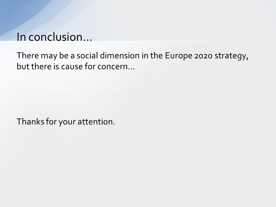 In conclusion… There may be a social dimension in the Europe 2020 strategy, but there is cause for concern… Thanks for your attention.