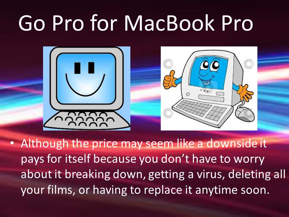 Go Pro for MacBook Pro Although the price may seem like a downside it pays for itself because you don't have to worry about it breaking down, getting a virus, deleting all your films, or having to replace it anytime soon.