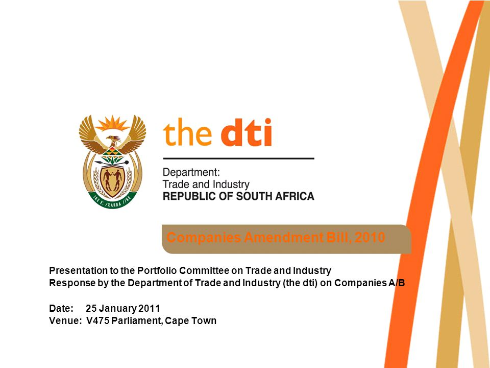Companies Amendment Bill, 2010 Presentation to the Portfolio Committee on Trade and Industry Response by the Department of Trade and Industry (the dti) on Companies A/B Date: 25 January 2011 Venue: V475 Parliament, Cape Town