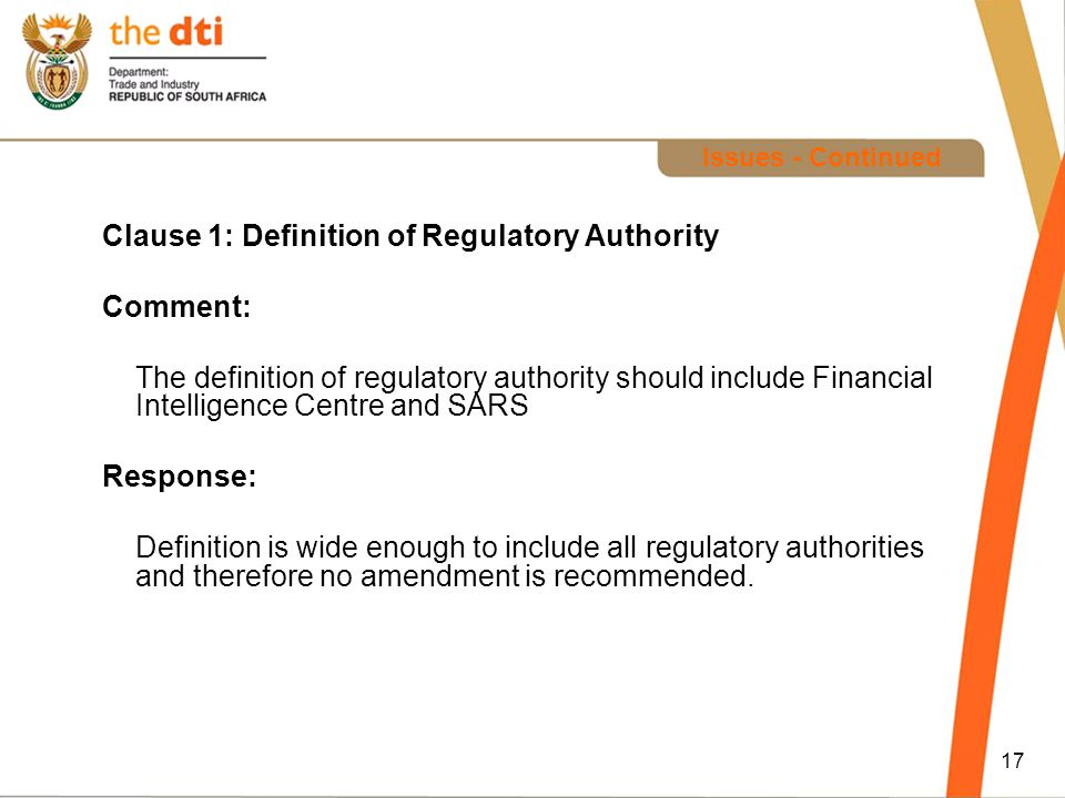 17 Issues - Continued Clause 1: Definition of Regulatory Authority Comment: The definition of regulatory authority should include Financial Intelligence Centre and SARS Response: Definition is wide enough to include all regulatory authorities and therefore no amendment is recommended.