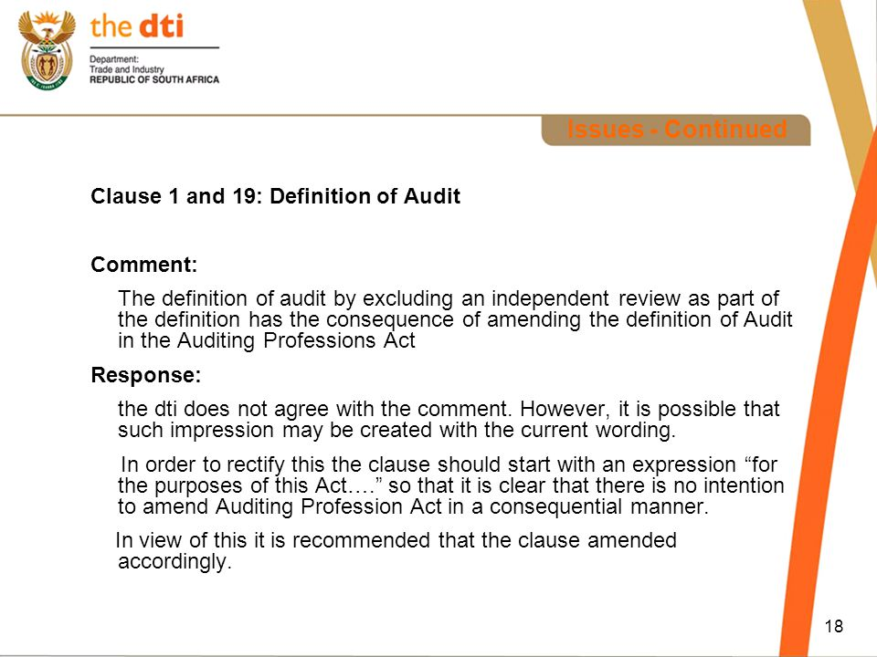 18 Issues - Continued Clause 1 and 19: Definition of Audit Comment: The definition of audit by excluding an independent review as part of the definition has the consequence of amending the definition of Audit in the Auditing Professions Act Response: the dti does not agree with the comment.