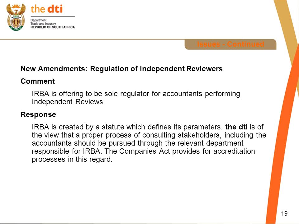 19 Issues - Continued New Amendments: Regulation of Independent Reviewers Comment IRBA is offering to be sole regulator for accountants performing Independent Reviews Response IRBA is created by a statute which defines its parameters.