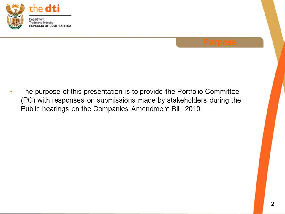 2 Purpose The purpose of this presentation is to provide the Portfolio Committee (PC) with responses on submissions made by stakeholders during the Public hearings on the Companies Amendment Bill, 2010