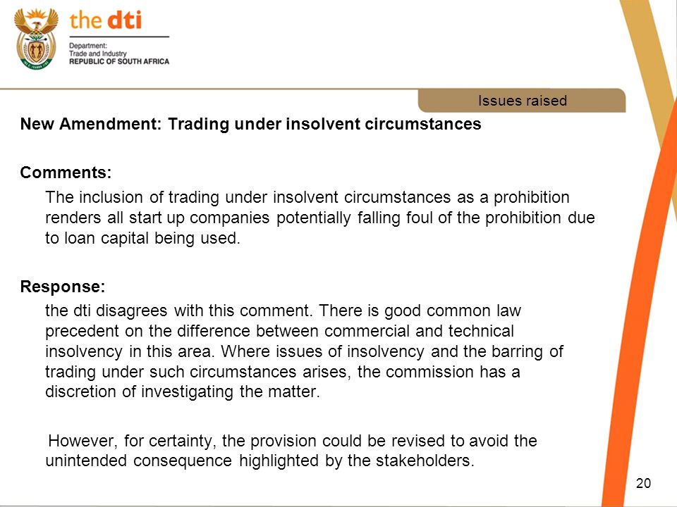 Issues raised New Amendment: Trading under insolvent circumstances Comments: The inclusion of trading under insolvent circumstances as a prohibition renders all start up companies potentially falling foul of the prohibition due to loan capital being used.