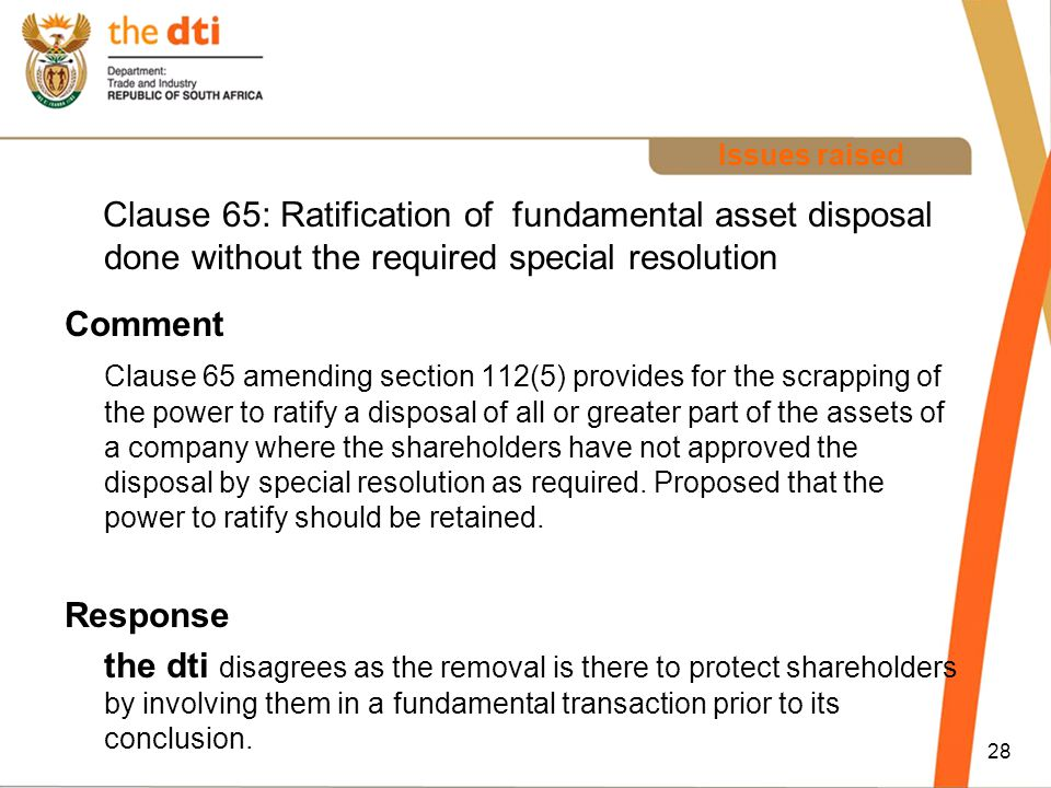 Issues raised Clause 65: Ratification of fundamental asset disposal done without the required special resolution Comment Clause 65 amending section 112(5) provides for the scrapping of the power to ratify a disposal of all or greater part of the assets of a company where the shareholders have not approved the disposal by special resolution as required.