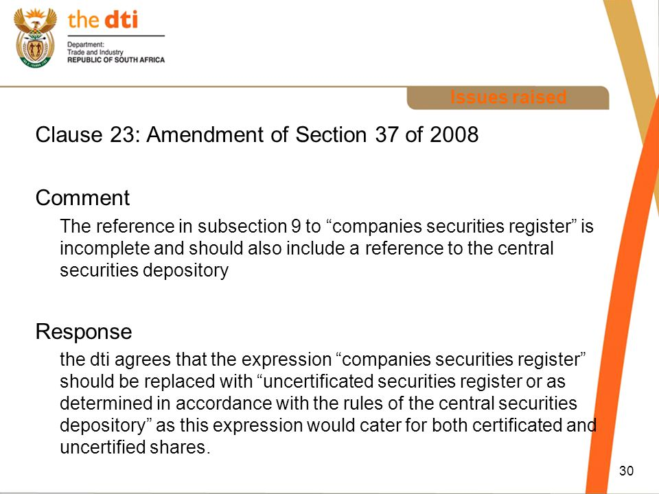 Issues raised Clause 23: Amendment of Section 37 of 2008 Comment The reference in subsection 9 to companies securities register is incomplete and should also include a reference to the central securities depository Response the dti agrees that the expression companies securities register should be replaced with uncertificated securities register or as determined in accordance with the rules of the central securities depository as this expression would cater for both certificated and uncertified shares.