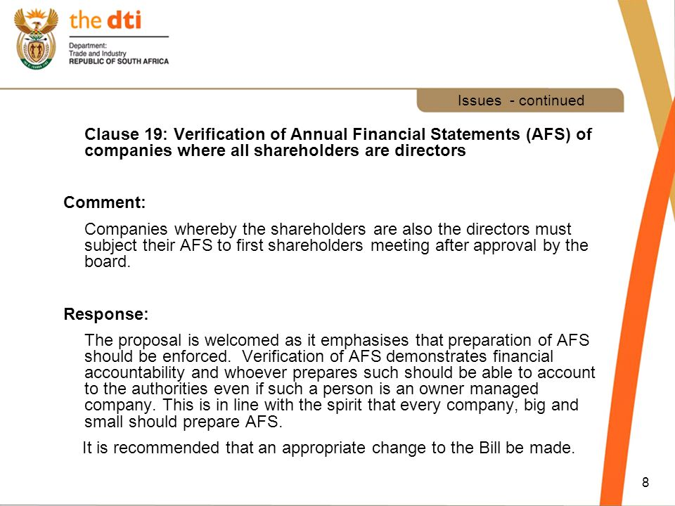 8 Issues - continued Clause 19: Verification of Annual Financial Statements (AFS) of companies where all shareholders are directors Comment: Companies whereby the shareholders are also the directors must subject their AFS to first shareholders meeting after approval by the board.