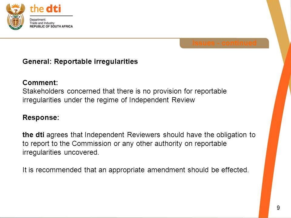 9 Issues - continued General: Reportable irregularities Comment: Stakeholders concerned that there is no provision for reportable irregularities under the regime of Independent Review Response: the dti agrees that Independent Reviewers should have the obligation to to report to the Commission or any other authority on reportable irregularities uncovered.