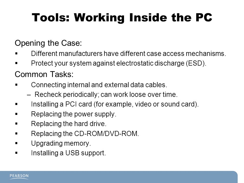 Tools: Working Inside the PC Opening the Case:  Different manufacturers have different case access mechanisms.