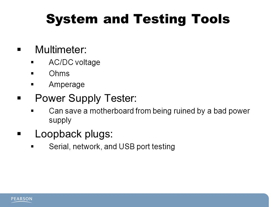 System and Testing Tools  Multimeter:  AC/DC voltage  Ohms  Amperage  Power Supply Tester:  Can save a motherboard from being ruined by a bad power supply  Loopback plugs:  Serial, network, and USB port testing