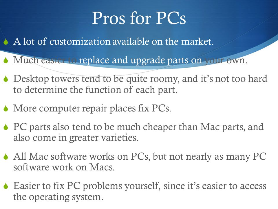 Macs  Macs may cost a lot, but if you were to calculate how much money you waste on repairing PCs it would probably cost much more than it does for that one payment you make to buy a Mac.