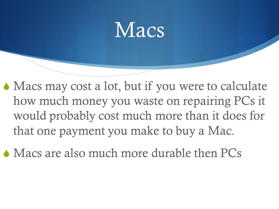 Macs  Macs may cost a lot, but if you were to calculate how much money you waste on repairing PCs it would probably cost much more than it does for that one payment you make to buy a Mac.